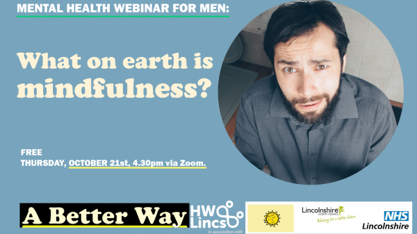 A Better Way – Suicide prevention and happier living for men in Lincolnshire – Workshop 2: What is Mindfulness? 4pm, 21/10/21